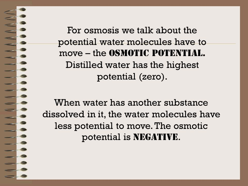 For osmosis we talk about the potential water molecules have to move – the OSMOTIC POTENTIAL. Distilled water has the highest potential (zero).