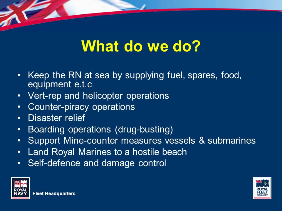 3/28/2017 What do we do Keep the RN at sea by supplying fuel, spares, food, equipment e.t.c. Vert-rep and helicopter operations.