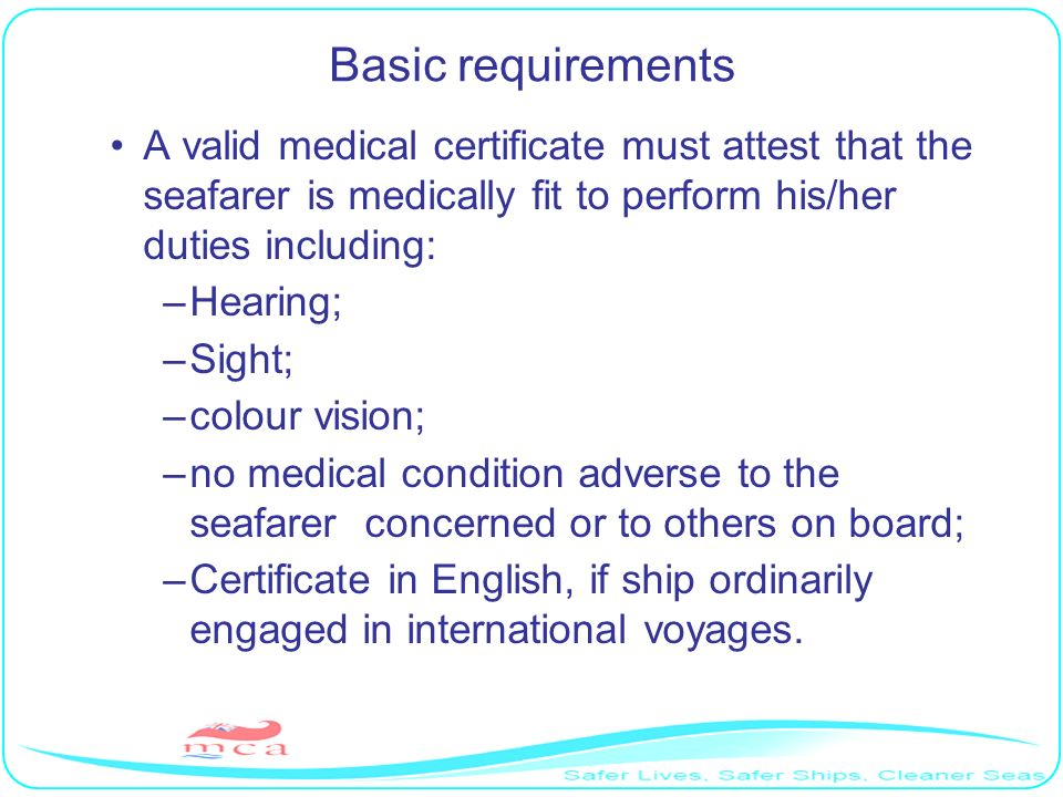 Basic requirements A valid medical certificate must attest that the seafarer is medically fit to perform his/her duties including: