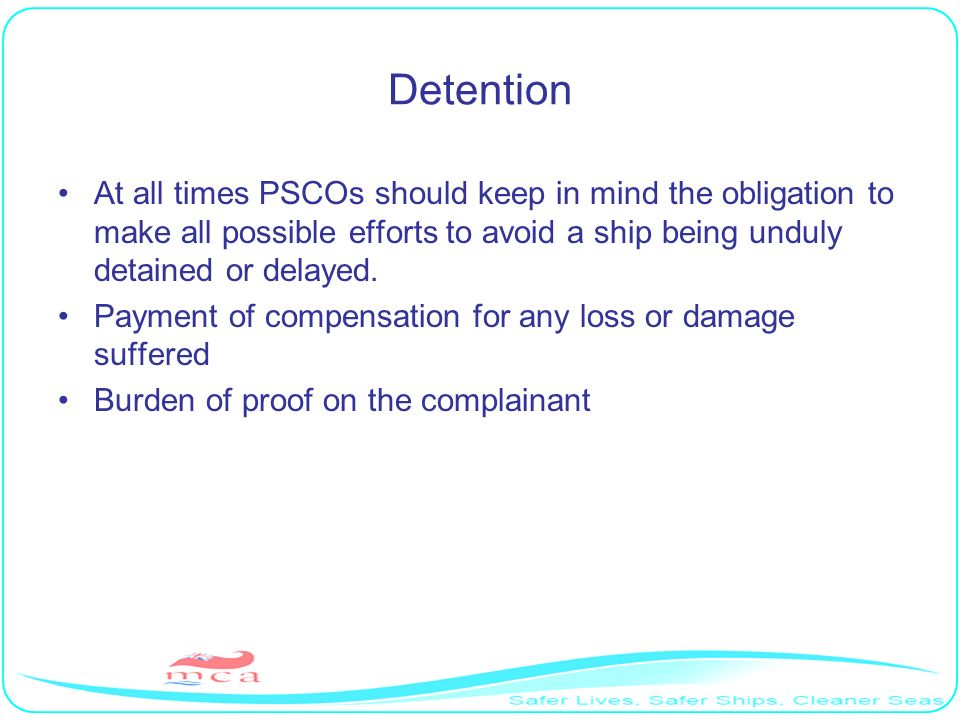 Detention At all times PSCOs should keep in mind the obligation to make all possible efforts to avoid a ship being unduly detained or delayed.