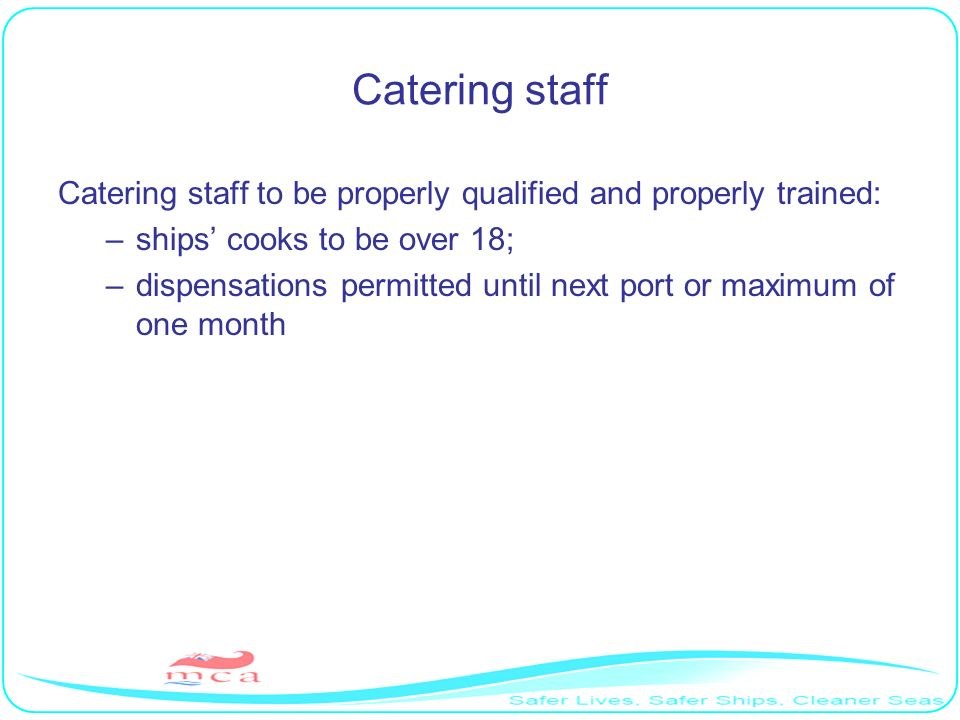 Catering staff Catering staff to be properly qualified and properly trained: ships' cooks to be over 18;