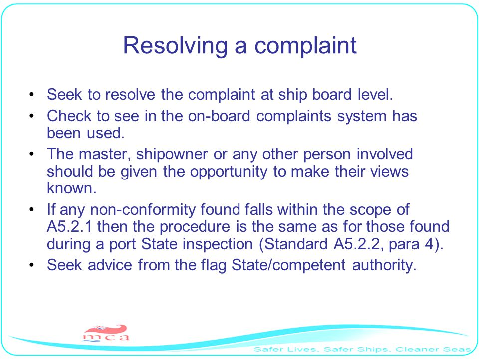 Resolving a complaint Seek to resolve the complaint at ship board level. Check to see in the on-board complaints system has been used.
