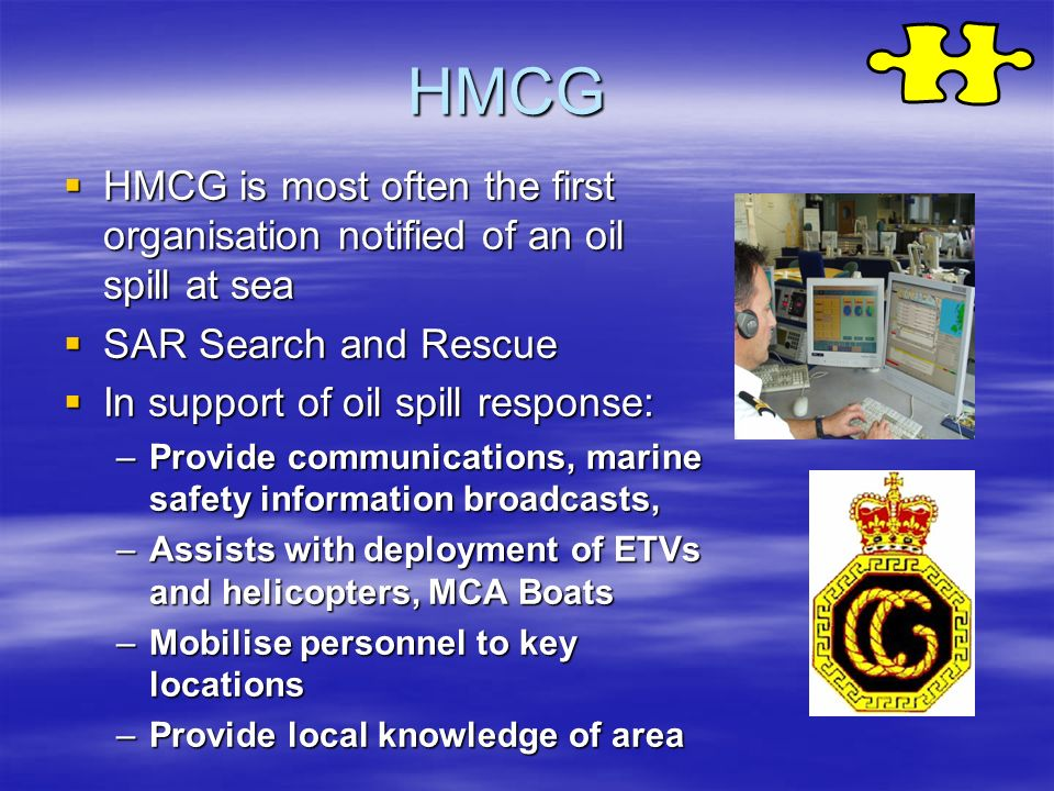 HMCG HMCG is most often the first organisation notified of an oil spill at sea. SAR Search and Rescue.