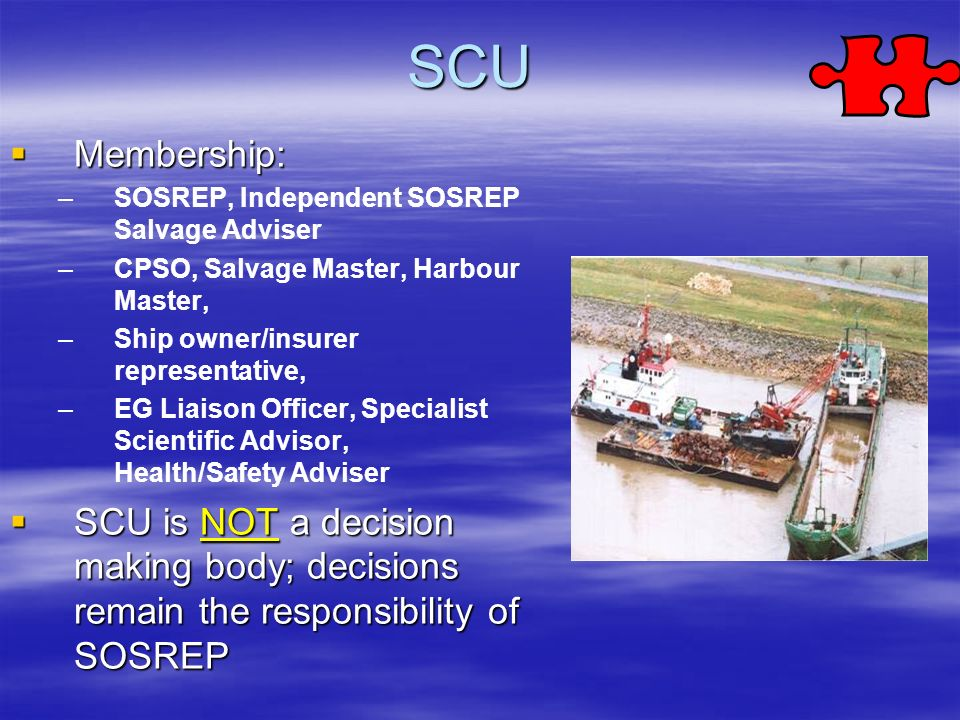 SCU Membership: SOSREP, Independent SOSREP Salvage Adviser. CPSO, Salvage Master, Harbour Master,