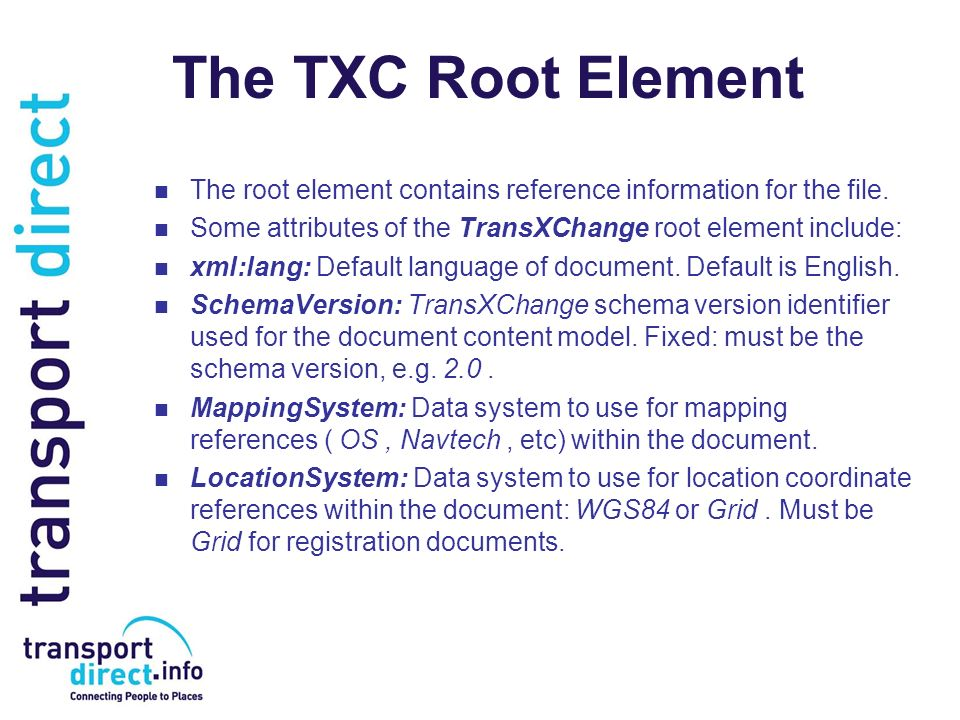 The TXC Root Element The root element contains reference information for the file. Some attributes of the TransXChange root element include: