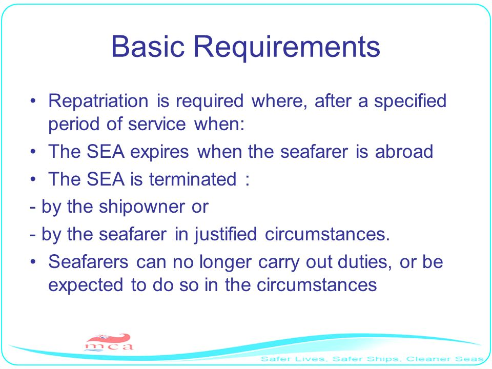Basic Requirements Repatriation is required where, after a specified period of service when: The SEA expires when the seafarer is abroad.