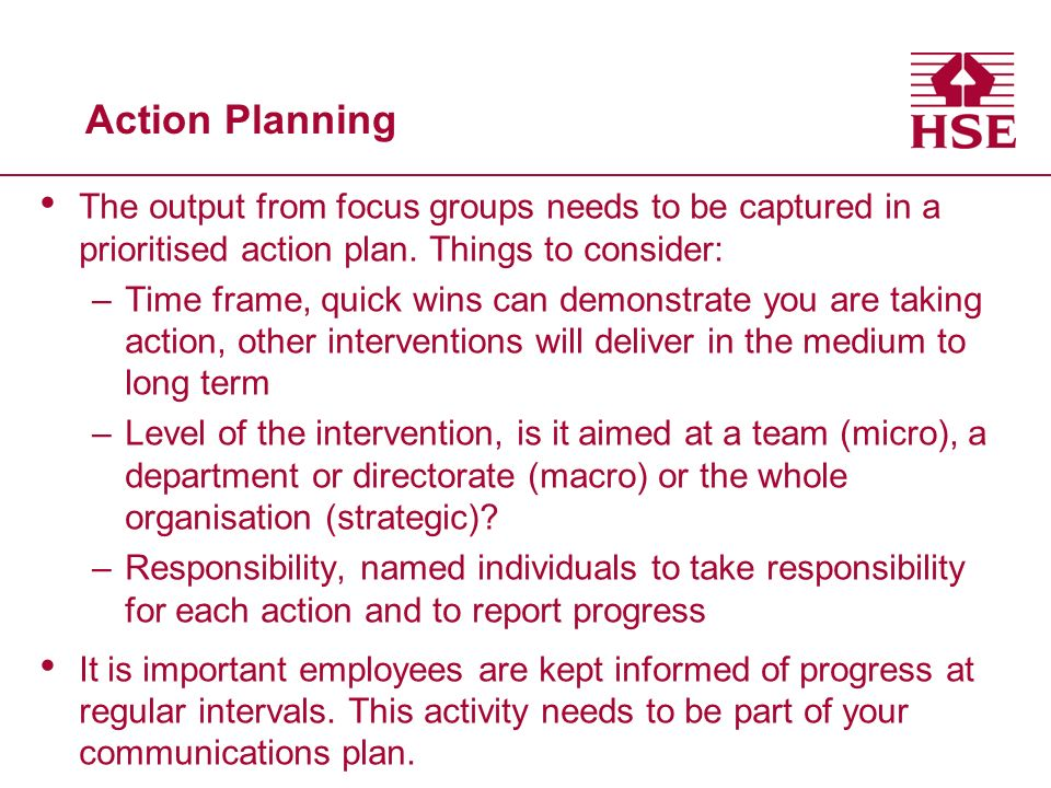 Action Planning The output from focus groups needs to be captured in a prioritised action plan. Things to consider: