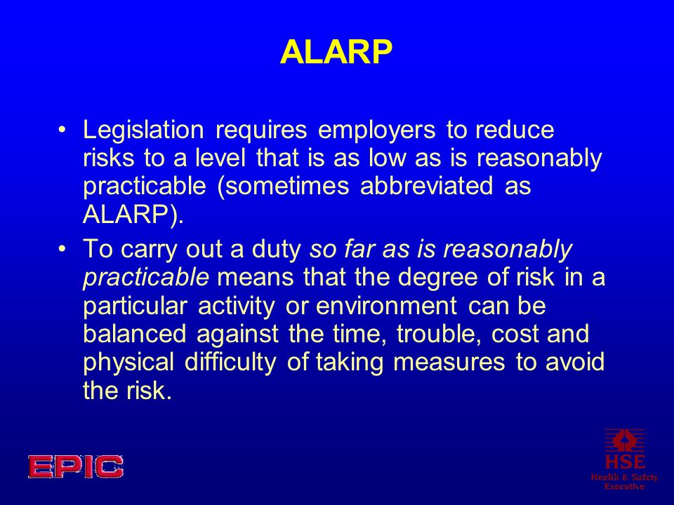 ALARP Legislation requires employers to reduce risks to a level that is as low as is reasonably practicable (sometimes abbreviated as ALARP).