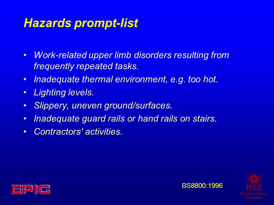 Hazards prompt-list Work-related upper limb disorders resulting from frequently repeated tasks. Inadequate thermal environment, e.g. too hot.