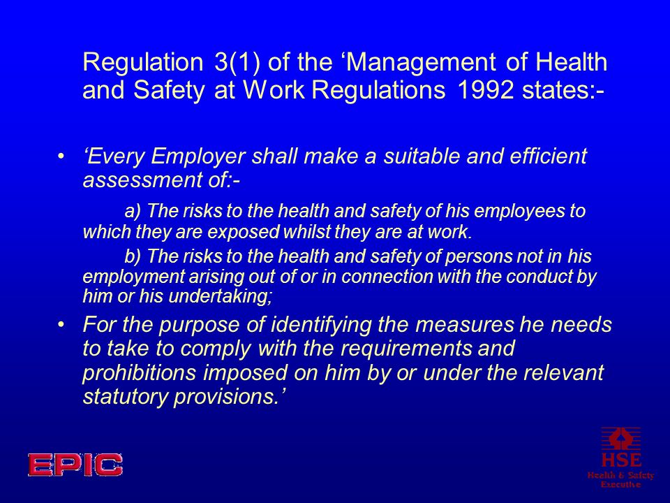 Regulation 3(1) of the 'Management of Health and Safety at Work Regulations 1992 states:-
