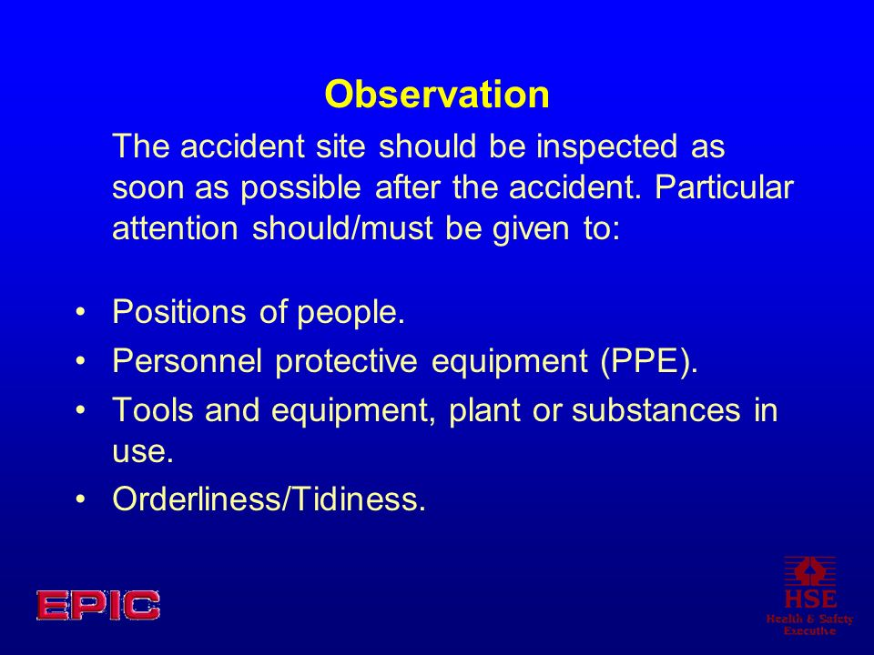 Observation The accident site should be inspected as soon as possible after the accident. Particular attention should/must be given to: