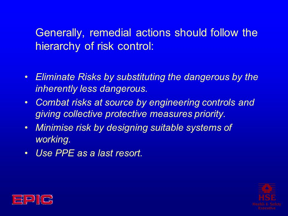 Generally, remedial actions should follow the hierarchy of risk control: