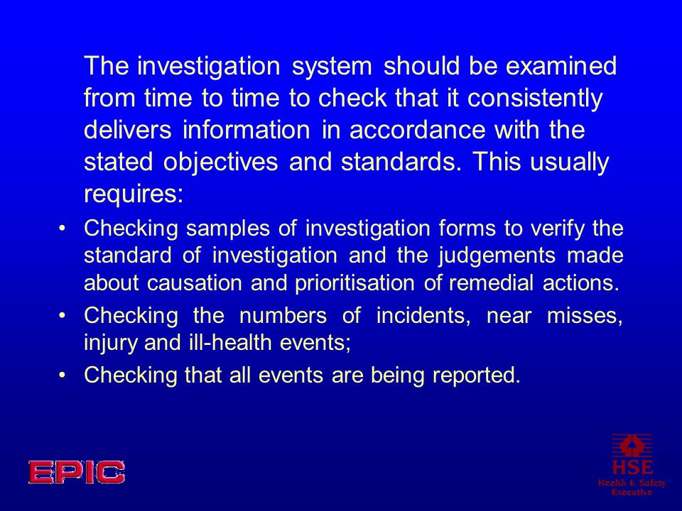 The investigation system should be examined from time to time to check that it consistently delivers information in accordance with the stated objectives and standards. This usually requires: