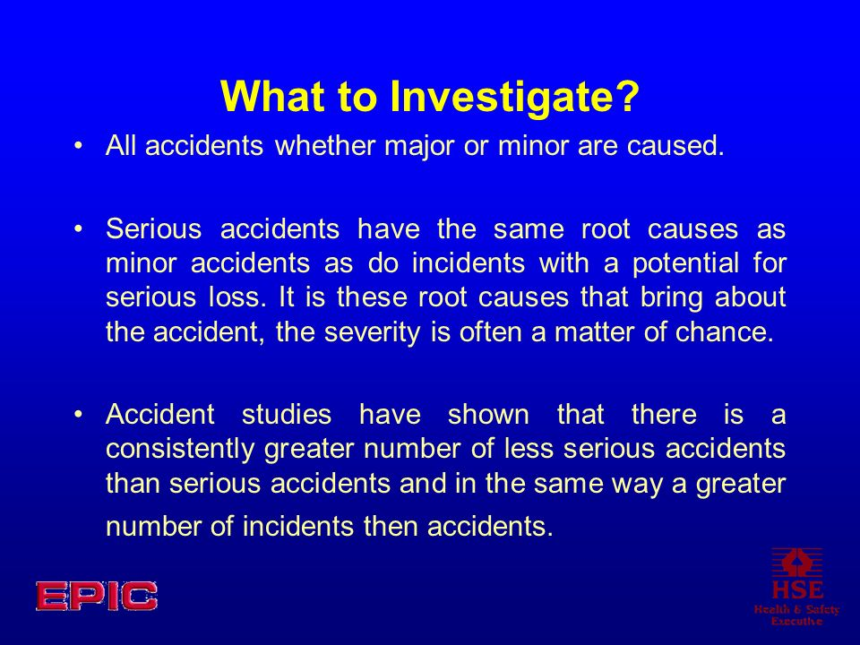 What to Investigate All accidents whether major or minor are caused.