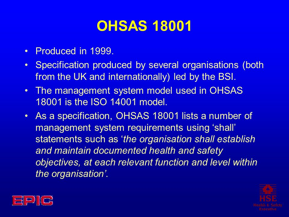 OHSAS 18001 Produced in 1999. Specification produced by several organisations (both from the UK and internationally) led by the BSI.