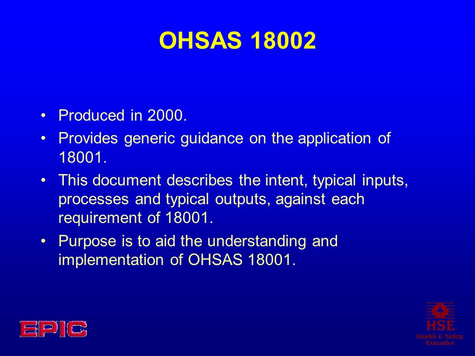 OHSAS 18002 Produced in 2000. Provides generic guidance on the application of 18001.