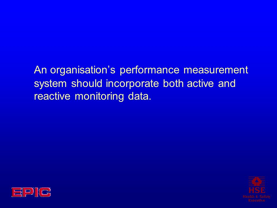 An organisation's performance measurement system should incorporate both active and reactive monitoring data.