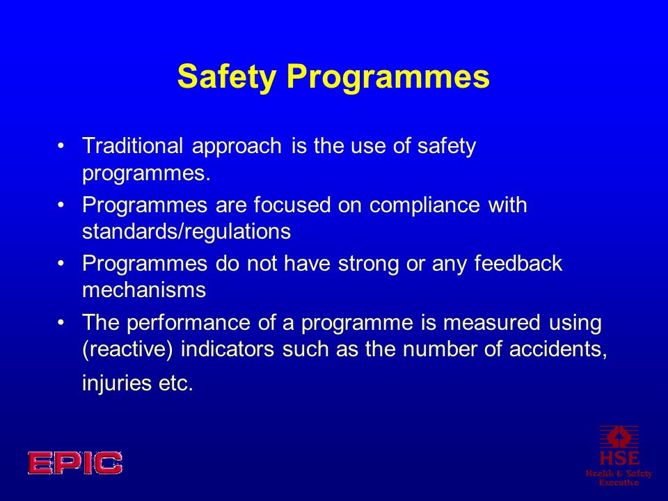 Safety Programmes Traditional approach is the use of safety programmes. Programmes are focused on compliance with standards/regulations.