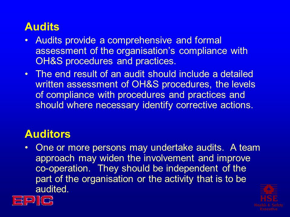 Audits Audits provide a comprehensive and formal assessment of the organisation's compliance with OH&S procedures and practices.