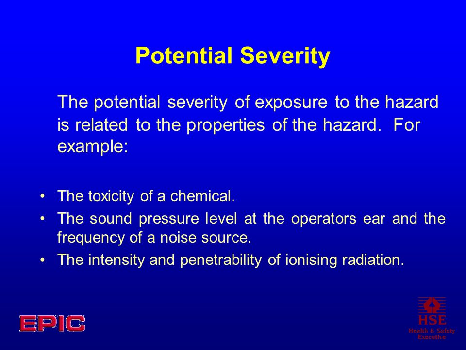 Potential SeverityThe potential severity of exposure to the hazard is related to the properties of the hazard. For example: