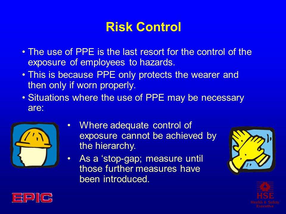 Risk ControlThe use of PPE is the last resort for the control of the exposure of employees to hazards.