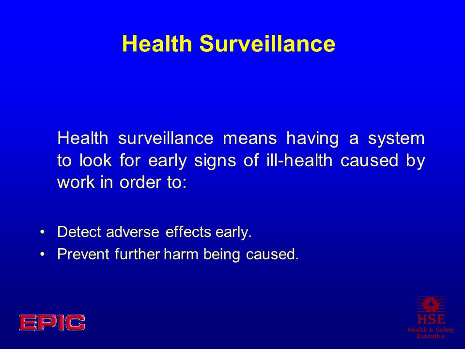 Health Surveillance Health surveillance means having a system to look for early signs of ill-health caused by work in order to: