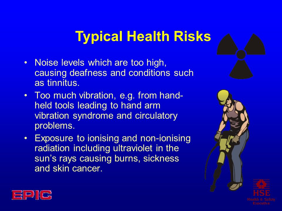 Typical Health Risks Noise levels which are too high, causing deafness and conditions such as tinnitus.