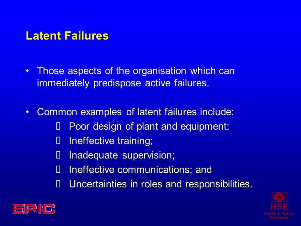 Latent FailuresThose aspects of the organisation which can immediately predispose active failures. Common examples of latent failures include:
