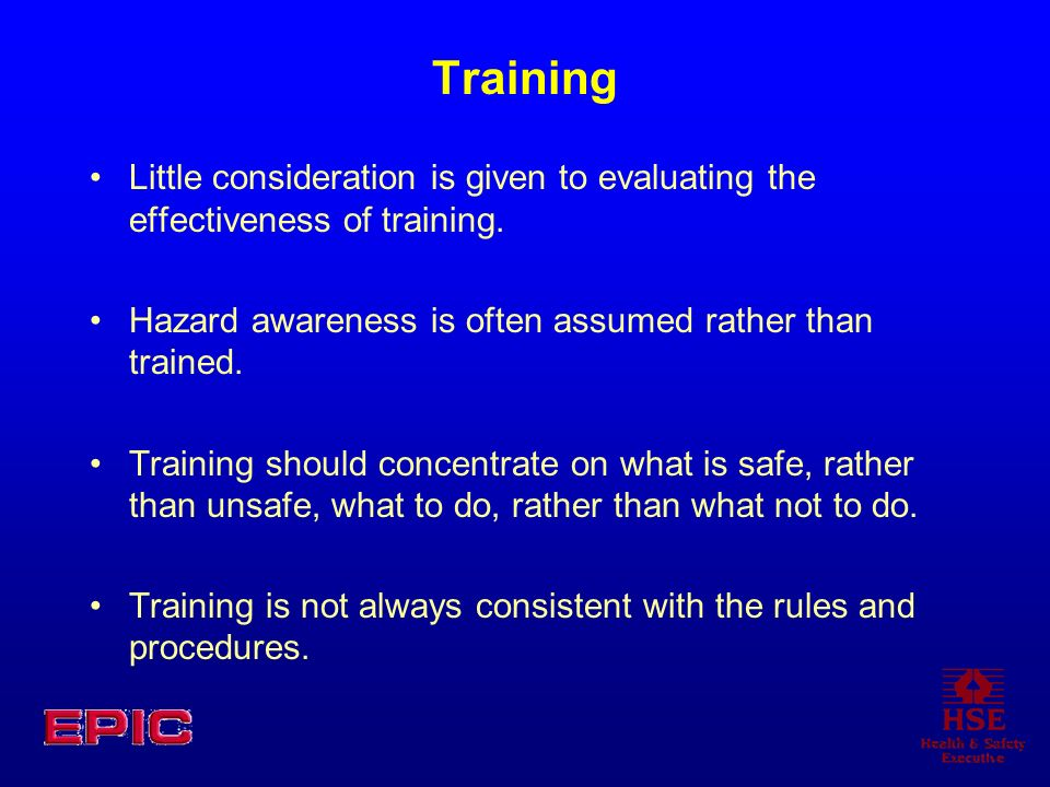 Training Little consideration is given to evaluating the effectiveness of training. Hazard awareness is often assumed rather than trained.