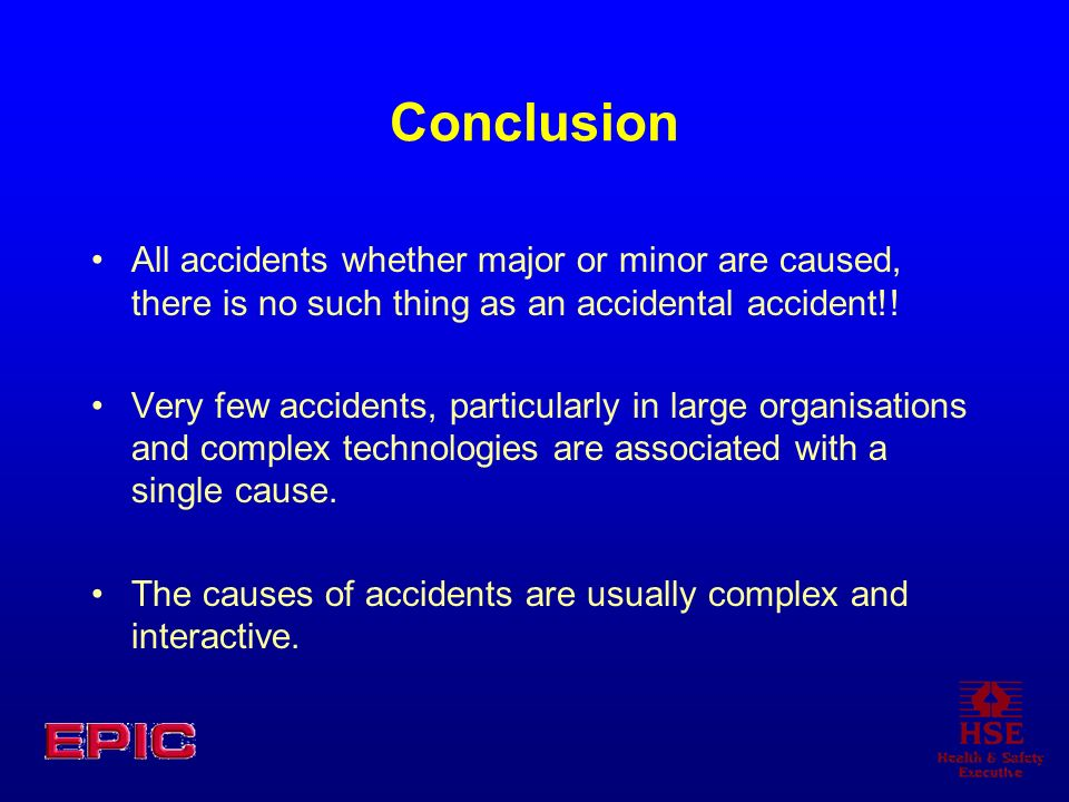 Conclusion All accidents whether major or minor are caused, there is no such thing as an accidental accident!!