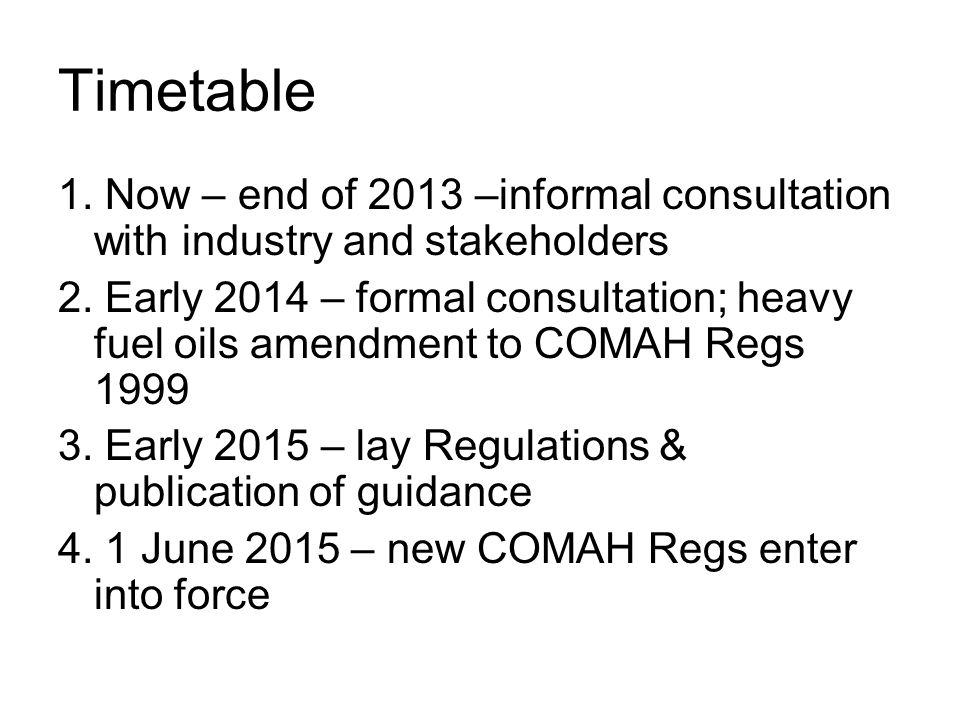 Timetable 1. Now – end of 2013 –informal consultation with industry and stakeholders.
