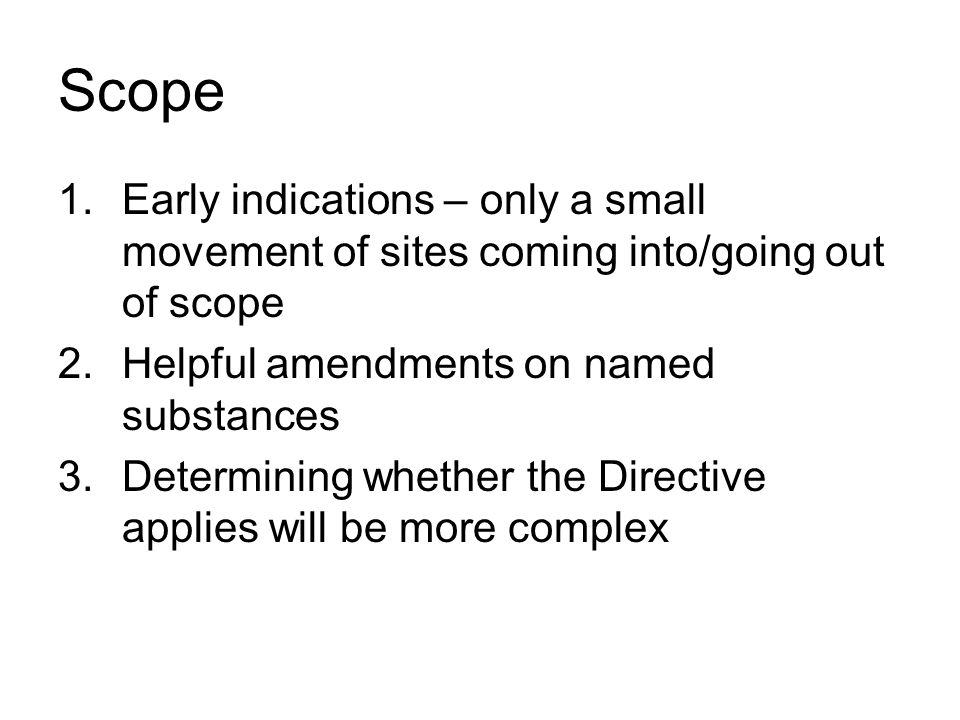 Scope Early indications – only a small movement of sites coming into/going out of scope. Helpful amendments on named substances.