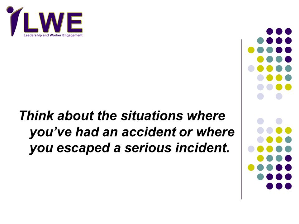 Think about the situations where you've had an accident or where you escaped a serious incident.