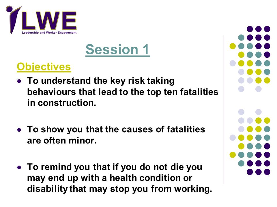 Session 1 Objectives. To understand the key risk taking behaviours that lead to the top ten fatalities in construction.