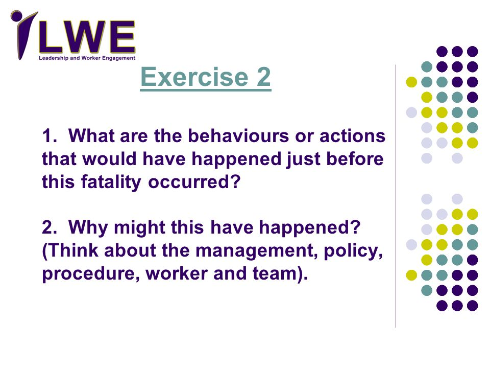 Exercise 2 1. What are the behaviours or actions that would have happened just before this fatality occurred 2. Why might this have happened (Think about the management, policy, procedure, worker and team).
