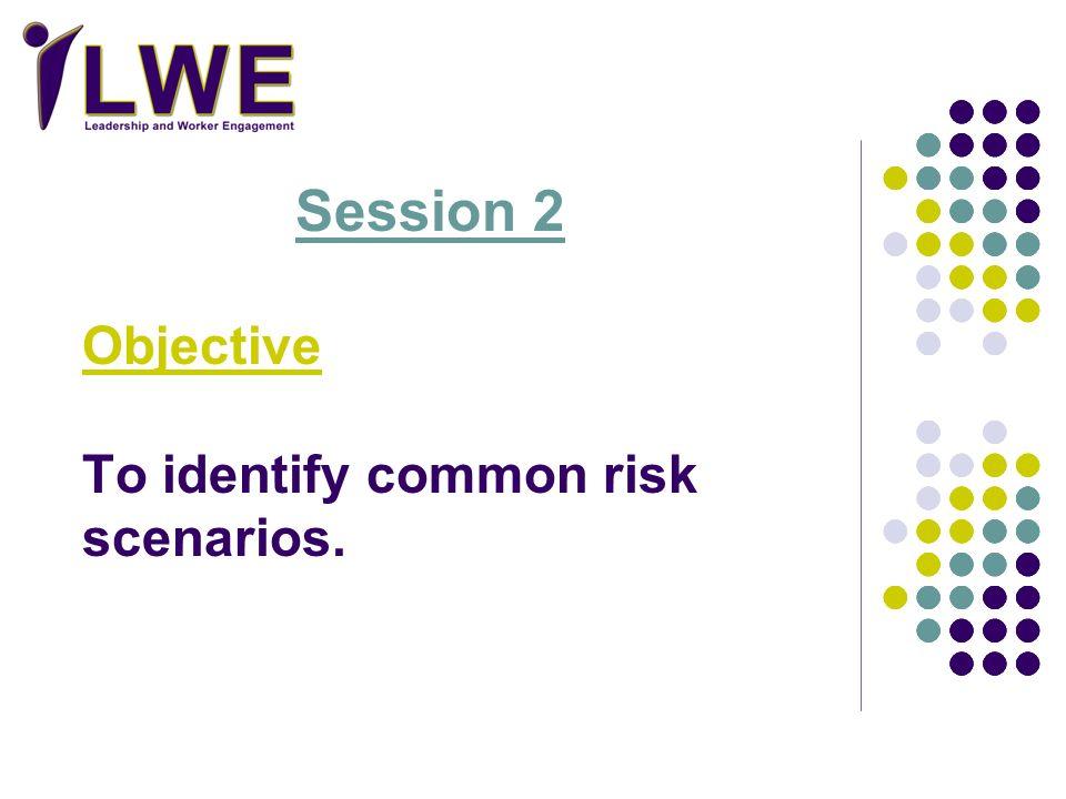 Session 2 Objective To identify common risk scenarios.