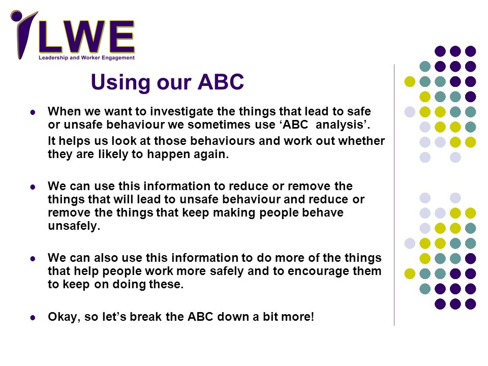 Using our ABC When we want to investigate the things that lead to safe or unsafe behaviour we sometimes use 'ABC analysis'.
