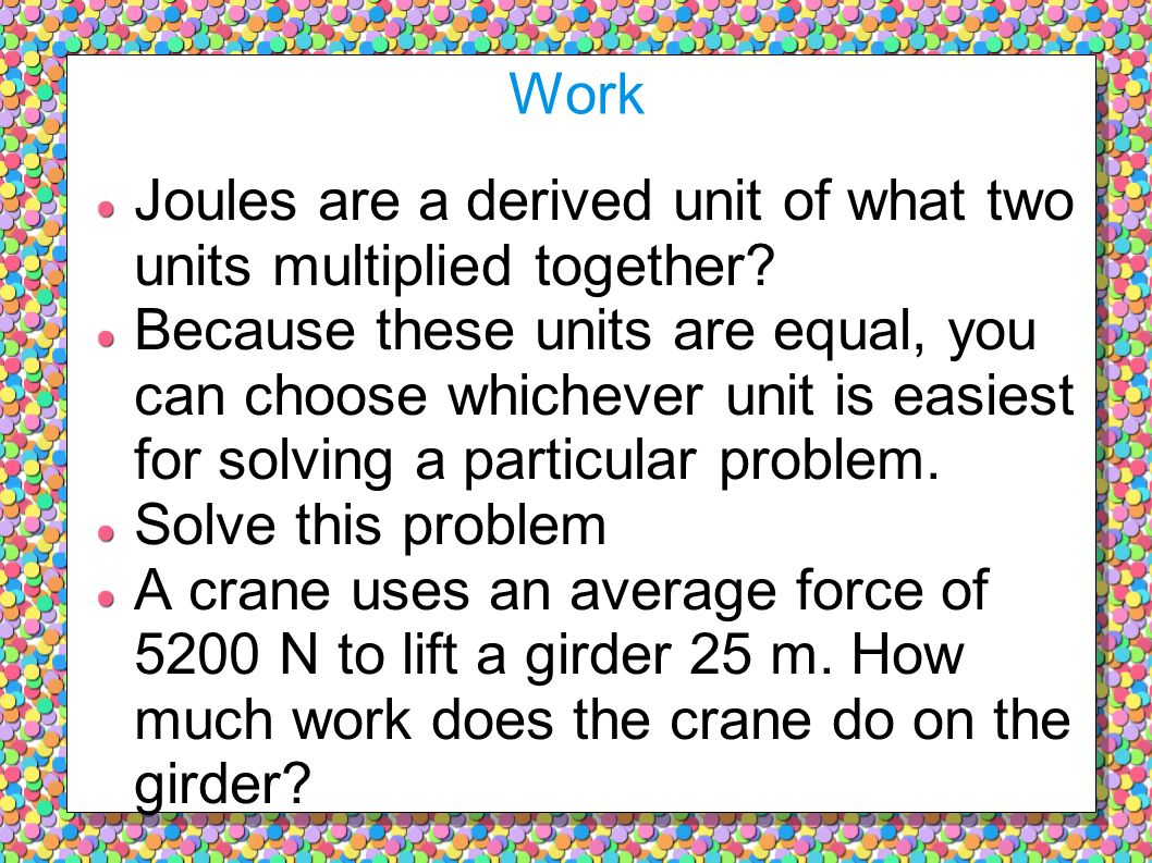 Work Joules are a derived unit of what two units multiplied together
