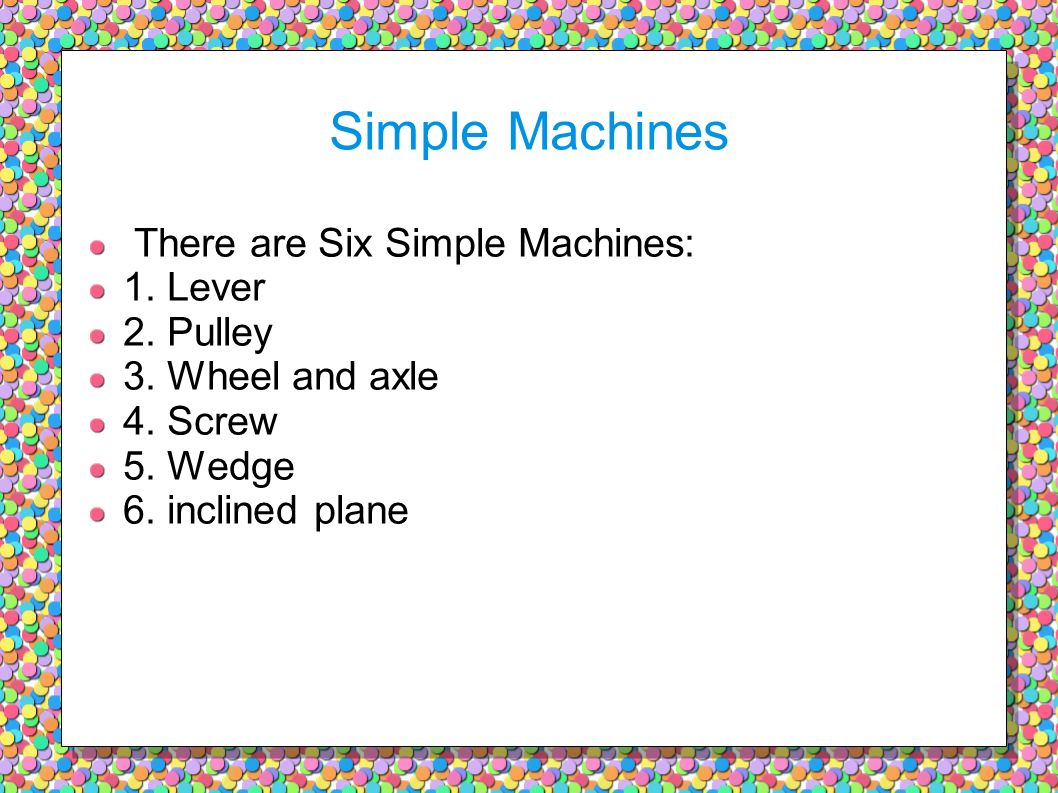 Simple Machines There are Six Simple Machines: 1. Lever 2. Pulley