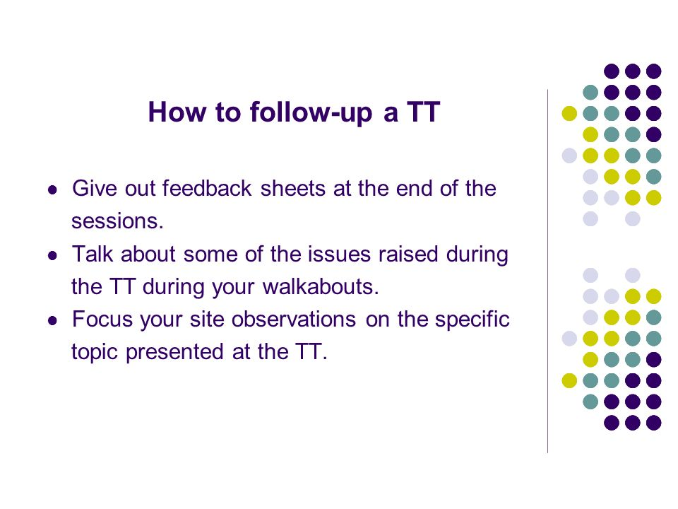 How to follow-up a TT Give out feedback sheets at the end of the