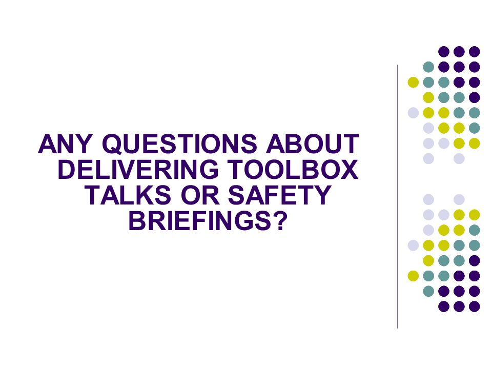 ANY QUESTIONS ABOUT DELIVERING TOOLBOX TALKS OR SAFETY BRIEFINGS