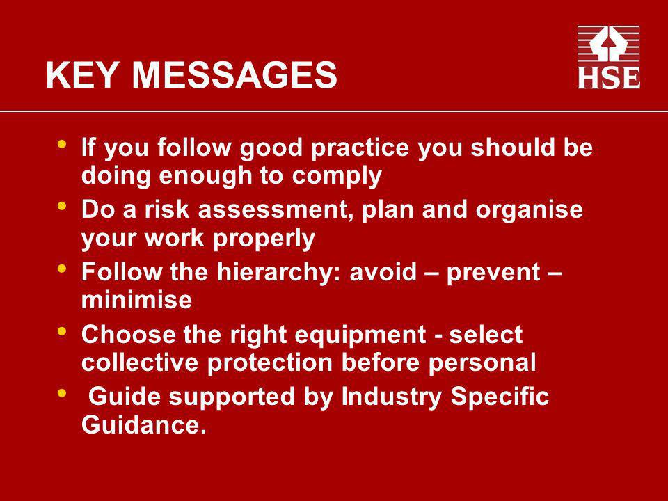 KEY MESSAGES If you follow good practice you should be doing enough to comply. Do a risk assessment, plan and organise your work properly.