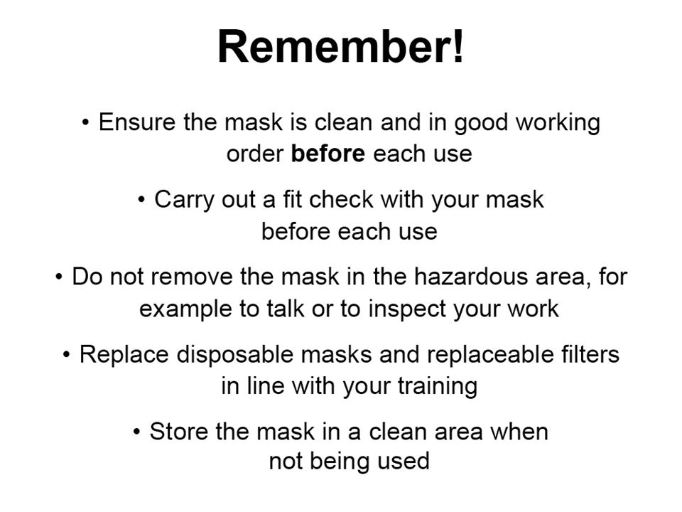 Remember Ensure the mask is clean and in good working order before each use.