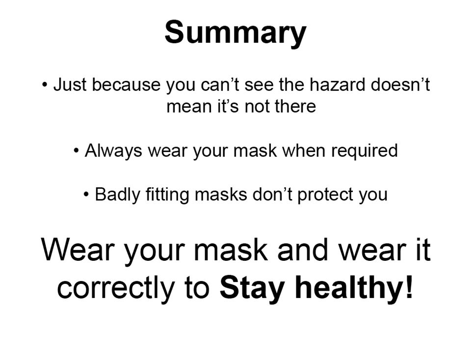 Summary Just because you can't see the hazard, doesn't mean it's not there. Always wear your mask when required.