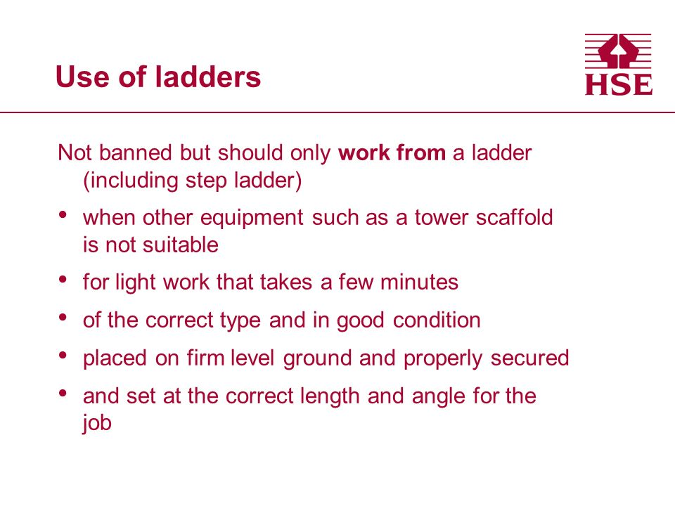 Use of ladders Not banned but should only work from a ladder (including step ladder) when other equipment such as a tower scaffold is not suitable.