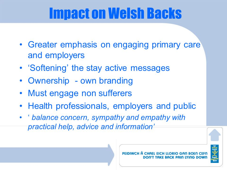 Impact on Welsh Backs Greater emphasis on engaging primary care and employers. 'Softening' the stay active messages.