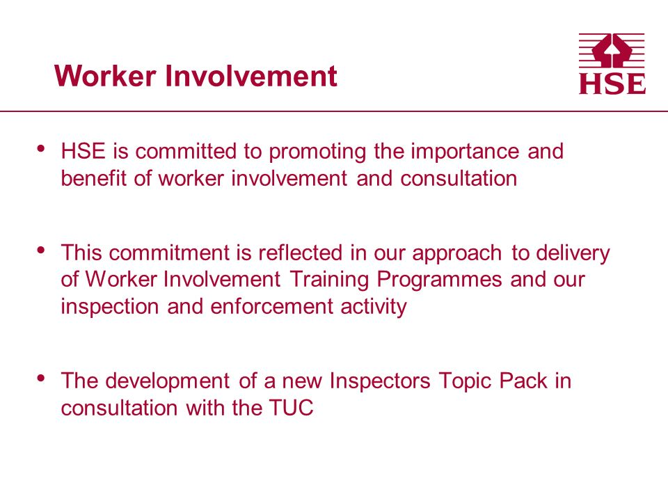 Worker Involvement HSE is committed to promoting the importance and benefit of worker involvement and consultation.