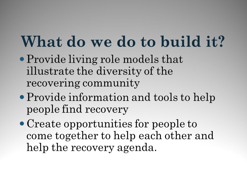 What do we do to build it Provide living role models that illustrate the diversity of the recovering community.