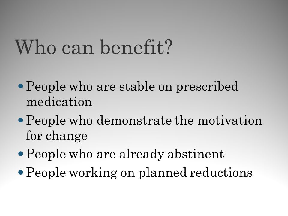 Who can benefit People who are stable on prescribed medication