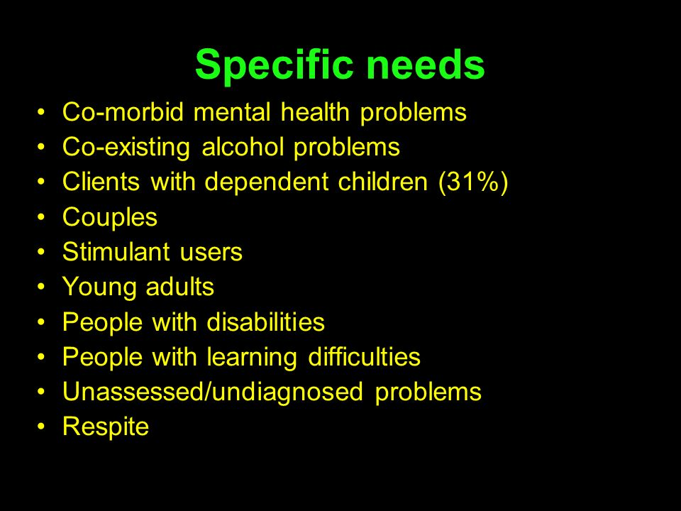 Specific needs Co-morbid mental health problems